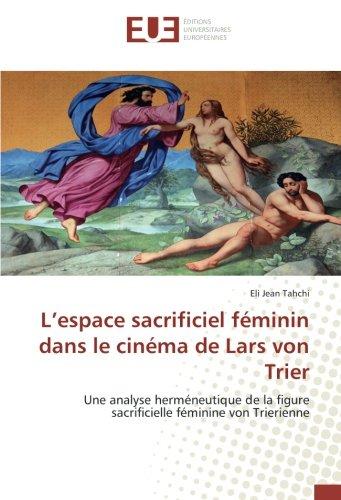 L'espace sacrificiel feminin dans le cinema de Lars von Trier: Une analyse hermeneutique de la figure sacrificielle feminine von Trierienne par Eli Jean Tahchi