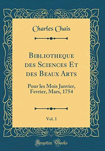 Bibliotheque Des Sciences Et Des Beaux Arts, Vol. 1: Pour Les Mois Janvier, Fevrier, Mars, 1754 (Classic Reprint) par Charles Chais