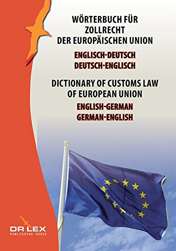 Wörterbuch für Zollrecht der Europäischen Union Englisch-Deutsch, Deutsch-Englisch: Dictionary of customs law of European Union German-English English-German