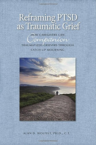Reframing PTSD as Traumatic Grief: How Caregivers Can Companion Traumatized Grievers Through Catch-Up Mourning (The Companion Series)