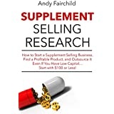 Supplement Selling Research (2017 Update Version): How to Start a Supplement Selling Business,  Find a Profitable Product, and Outsource It  Even If You ... Start with $100 or Less! (English Edition)