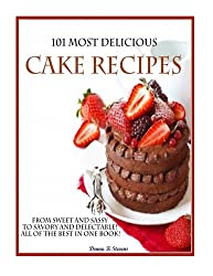 101 Most Delicious Cake Recipes: From Sweet and Sassy to Savory and Delectable! All of the Best in One Book!