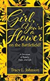 Girl, You're a Flower on the Battlefield!: A Devotion of Beauty, Hope,