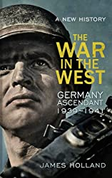 The War in the West - A New History: Volume 1: Germany Ascendant 1939-1941 (New History Vol 1)