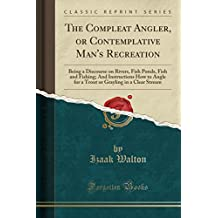 The Compleat Angler, or Contemplative Man's Recreation: Being a Discourse on Rivers, Fish Ponds, Fish and Fishing; And Instructions How to Angle for a ... Grayling in a Clear Stream (Classic Reprint)