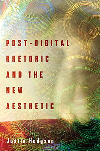 Post-Digital Rhetoric and the New Aesthetic (Rhetoric and Materiality)
