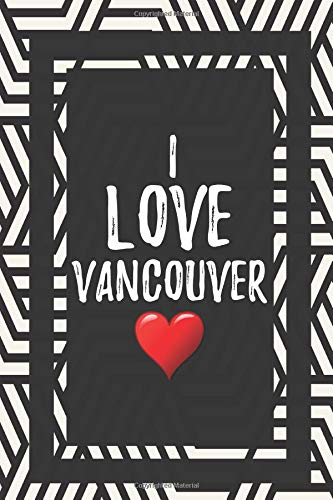 I Love Vancouver: Love Gifts Journal Lined Notebook To Write In