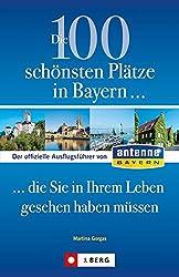 Die 100 schönsten Plätze in Bayern, die Sie in Ihrem Leben gesehen haben müssen: Der offizielle Ausflugsführer von ANTENNE BAYERN