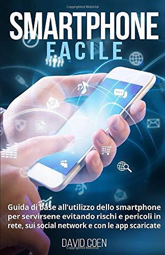 smartphone facile: guida di base all'utilizzo dello smartphone per servirsene evitando rischi e pericoli in rete, sui social network e con le app scaricate