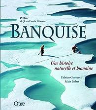 Banquise : Une histoire naturelle et humaine par Alain Bidart