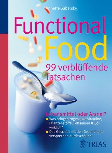 Functional Food - 99 verblüffende Tatsachen: Lebensmittel oder Arznei?  Was bringen zugesetzte Vitamine, Pflanzenstoffe, Fettsäuren & Co. wirklich? ... mit den Gesundheitsversprechen durchschauen Funktionelle Lebensmittel