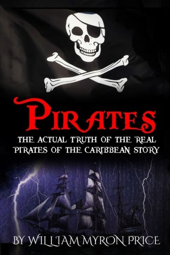 Pirates: The Actual Truth Of The Real Pirates Of The Caribbean Story: Volume 1 (Pirates Of The Caribbean History)