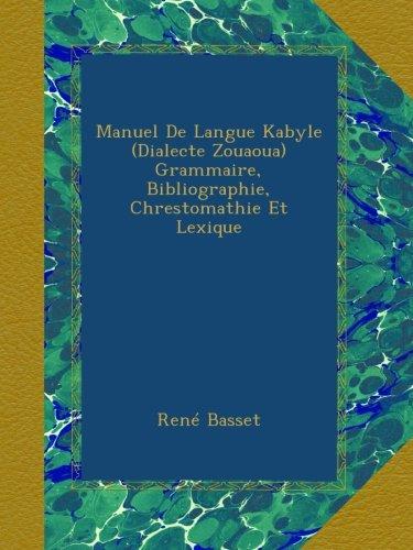 Manuel De Langue Kabyle (Dialecte Zouaoua) Grammaire, Bibliographie, Chrestomathie Et Lexique par René Basset