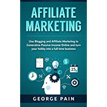 Affiliate Marketing: Use Blogging and Affiliate Marketing to Generative Passive Income Online and turn your hobby into a full time business (Blogging for ... Online Marketing Book 1) (English Edition)