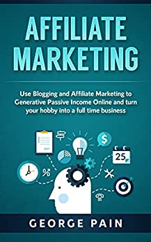 Affiliate Marketing: Use Blogging and Affiliate Marketing to Generative Income Streams and turn your hobby into a full time business (English Edition) di [Pain, George]