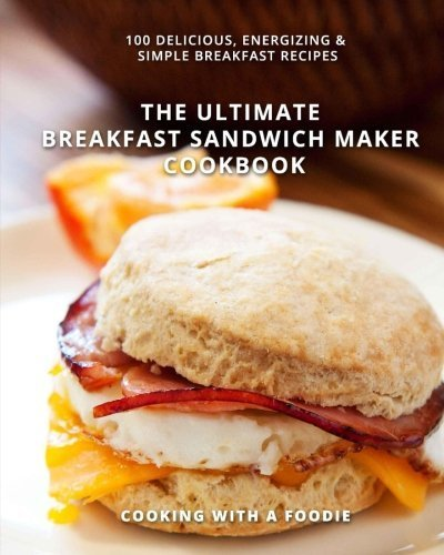 The Ultimate Breakfast Sandwich Maker Cookbook: 100 Delicious, Energizing and Simple Breakfast Recipes by Cooking With a Foodie (2015-06-08)