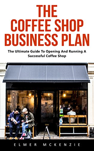 The Coffee Shop Business Plan: The Ultimate Guide To Opening And Running A Successful Coffee Shop (English Edition)