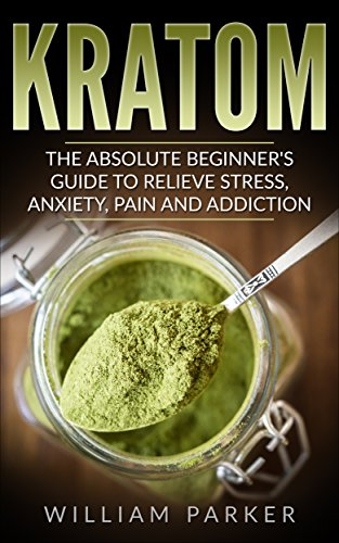 Kratom: The Absolute Beginner's Guide to Relieve Stress, Anxiety, Pain and  Addiction (Potent Plant, Herbal Supplementation, Energy Boost, Lose Weight,