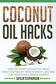 Coconut Oil Hacks: These Top Secret Coconut Oil Hacks Boost Your Beauty, Speed Up Weight Loss, and Cure Disease and Common Ailments (Coconut Oil for Weight ... Coconut Oil Cures) (English Edition) von [Stephenson, Skyler]