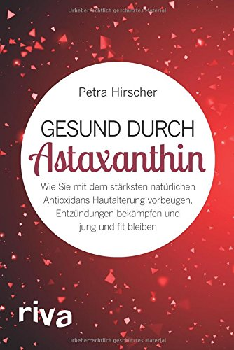 Gesund durch Astaxanthin: Wie Sie mit dem stärksten natürlichen Antioxidans Hautalterung vorbeugen, Entzündungen bekämpfen und jung und fit bleiben