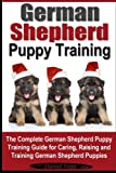 German Shepherd Puppy Training: The Complete German Shepherd Training Guide for Caring, Raising and Training German Shepherd Puppies