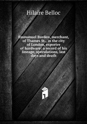 Emmanuel Burden, merchant, of Thames St., in the city of London, exporter of hardware: a record of his lineage, speculations, last days and death