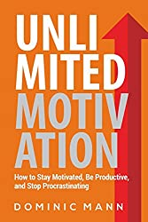 Unlimited Motivation: How to Stay Motivated, Be Productive, and Stop Procrastinating (How to Motivate Yourself, Stop Being Lazy, and Kill Procrastination)