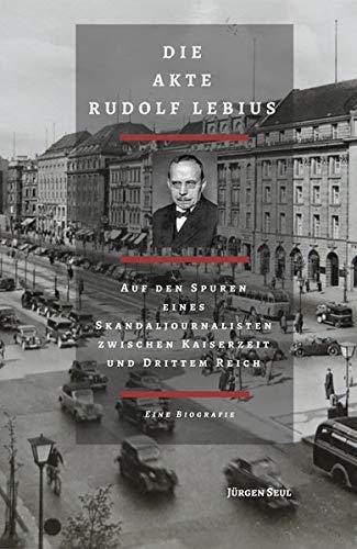 Die Akte Rudolf Lebius: Auf den Spuren eines Skandaljournalisten zwischen Kaiserzeit und Drittem Reich. Eine Biografie