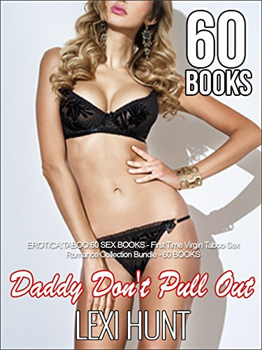 EROTICA:TABOO: DADDY DON'T PULL OUT: 60 SEX BOOKS -- First Time Virgin Taboo Sex Romance Collection Bundle - 60 BOOKS