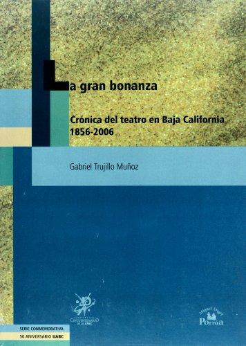La Gran bonanza/ The Great Wealth: Cronica Del Teatro En Baja California 1856-2006/ Chronicle of a Theater in Baja California por Gabriel Trujillo Munoz.