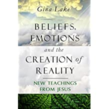 Beliefs, Emotions, and the Creation of Reality: New Teachings from Jesus (English Edition)