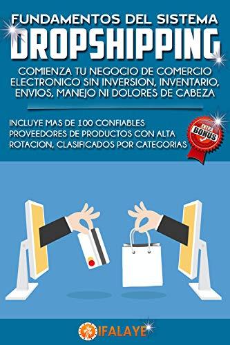FUNDAMENTOS DEL SISTEMA DROPSHIPPING: COMIENZA TU NEGOCIO DE COMERCIO ELECTRÓNICO SIN INVERSIÓN, INVENTARIO, ENVÍOS, MANEJO NI DOLORES DE CABEZA
