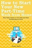 How to Start Your New Part-Time Work from Home: Play Video Games to Get Paid and Start Freelancing on Fiverr (2 in 1 bundle)
