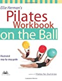 Ellie Herman's Pilates Workbook on the Ball: Illustrated Step-by-Step...
