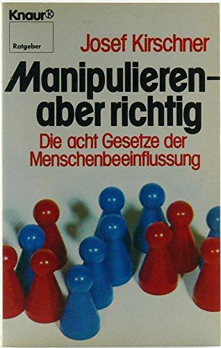 Manipulieren - aber richtig. Die acht Gesetze der Menschenbeeinflussung.