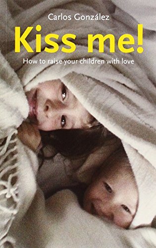 Kiss Me!: How to Raise Your Children with Love por Carlos González