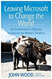 Leaving Microsoft to Change the World: An Entrepreneur's Odyssey to Educate the World's Children: An Entrepreneur's Odyssey to Educate the World's Children