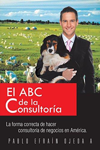 El Abc De La Consultoría: La Forma Correcta De Hacer Consultoría De Negocios En América. por Pablo Ojeda