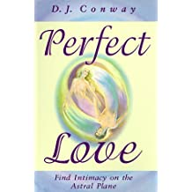 Perfect Love: Find Intimacy on the Astral Plane: Romance, Ecstasy and Higher Consciousness