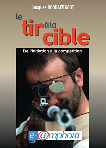 Le tir à la cible: De l'initiation à la compétition par Jacques Beausergent