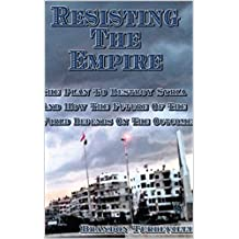Resisting The Empire: The Plan To Destroy Syria And How The Future Of The World Depends On The Outcome