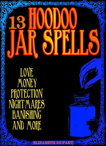 13 Hoodoo Jar Spells: Love Money Protection Nightmares Banishing and More (English Edition) por Elizabeth Dupart