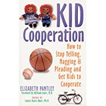 Kid Cooperation: How to Stop Yelling, Nagging and Pleading and Get Kids to Cooperate: How to Stop Yelling and Pleading and Get Your Kids to Cooperate