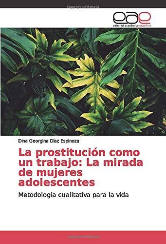 La prostitución como un trabajo: La mirada de mujeres adolescentes: Metodología cualitativa para la vida (Mirada De Mujer)