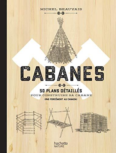 Cabanes: 50 plans détaillés pour construire sa cabane (pas forcément au Canada) par  Michel Beauvais