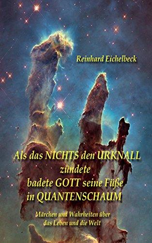 Als das Nichts den Urknall zündete, badete Gott seine Füße in Quantenschaum: Märchen und Wahrheiten über das Leben und die Welt