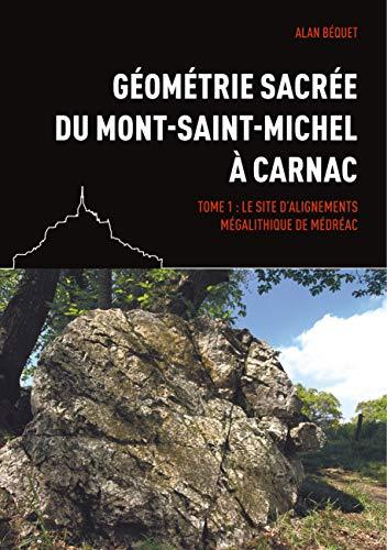 Géométrie sacrée du Mont-Saint-Michel à Carnac: Tome 1 : Le site d'alignements mégalithique de Médréac par Alan Béquet
