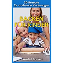 Backen für Kinder: 30 einfache Rezepte für Kuchen, Muffins und Torten für Kindergeburtstage und andere Anlässe: Backen für und mit Kindern - erprobte Rezepte für strahlende Kinderaugen