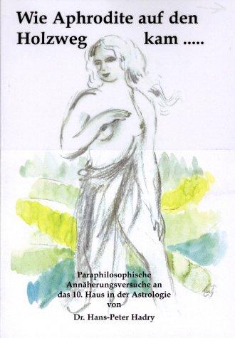 Wie Aphrodite auf den Holzweg kam...: Para Philosophische Annäherungsversuche an das 10. Haus in der Astrologie
