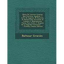 Obras De Lorenzo Gracian: Que Contiene Agudeza, Y Arte De Ingenio, El Discreto, El Politico Don Fernando El Catolico Y Meditaciones Varias Para Antes ... Comunion ...... - Primary Source Edition